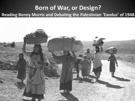Born of War, or Design? Reading Benny Morris and Debating the Palestinian 'Exodus' of 1948.