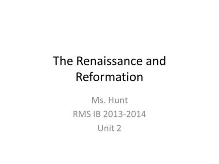The Renaissance and Reformation Ms. Hunt RMS IB 2013-2014 Unit 2.