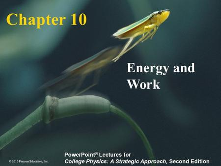 © 2010 Pearson Education, Inc. PowerPoint ® Lectures for College Physics: A Strategic Approach, Second Edition Chapter 10 Energy and Work.