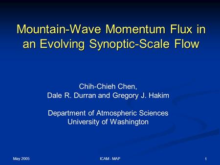 May 2005 ICAM - MAP 1 Mountain-Wave Momentum Flux in an Evolving Synoptic-Scale Flow Chih-Chieh Chen, Dale R. Durran and Gregory J. Hakim Department of.