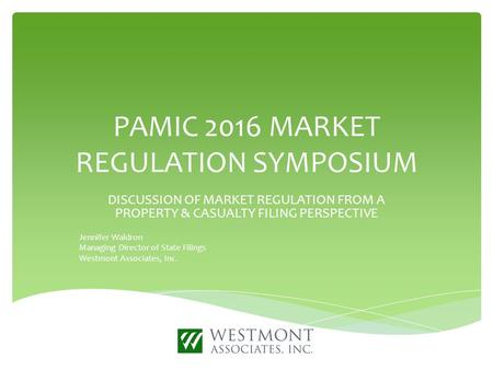 PAMIC 2016 MARKET REGULATION SYMPOSIUM DISCUSSION OF MARKET REGULATION FROM A PROPERTY & CASUALTY FILING PERSPECTIVE Jennifer Waldron Managing Director.