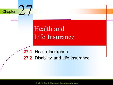 Chapter © 2010 South-Western, Cengage Learning Health and Life Insurance 27.1 27.1Health Insurance 27.2 27.2Disability and Life Insurance 27.