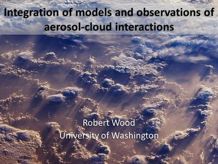 Integration of models and observations of aerosol-cloud interactions Robert Wood University of Washington Robert Wood University of Washington.