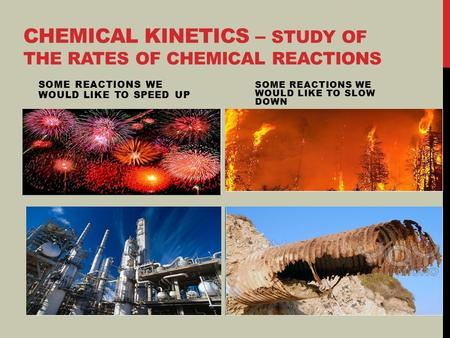 Chemical Kinetics – study of the rates of chemical reactions
