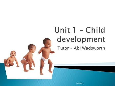 Tutor – Abi Wadsworth Session 1. In this unit, you will learn about the ways in which growth and development are interlinked. This interlinking is why.