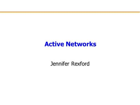 "Active Networks Jennifer Rexford. Nice Quotation from the Tennenhouse Paper There is presently a disconnect between what users consider to be ""inside"""