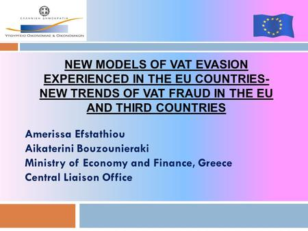 Amerissa Efstathiou Aikaterini Bouzounieraki Ministry of Economy and Finance, Greece Central Liaison Office 1 NEW MODELS OF VAT EVASION EXPERIENCED IN.