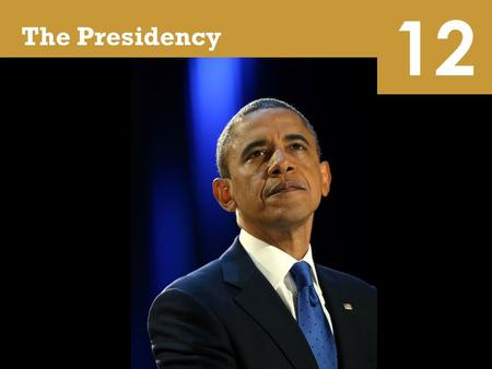 12 The Presidency. 12 Learning Objectives Characterize the expectations for and the backgrounds of presidents and identify paths to the White House and.