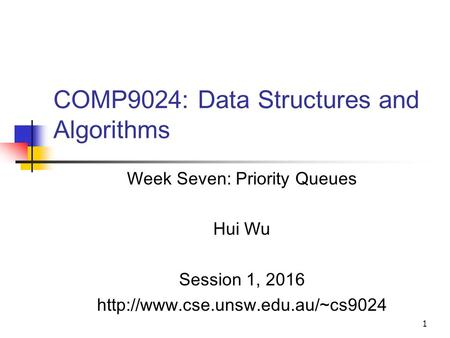 1 COMP9024: Data Structures and Algorithms Week Seven: Priority Queues Hui Wu Session 1, 2016