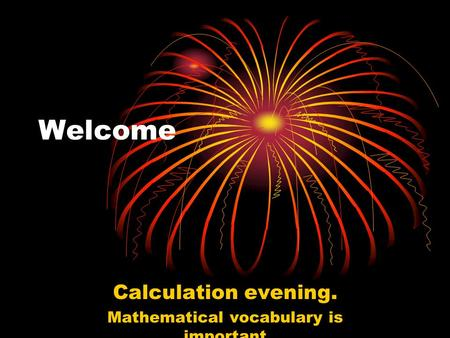 Welcome Calculation evening. Mathematical vocabulary is important.