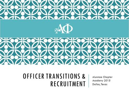 OFFICER TRANSITIONS & RECRUITMENT Alumnae Chapter Academy 2015 Dallas, Texas.