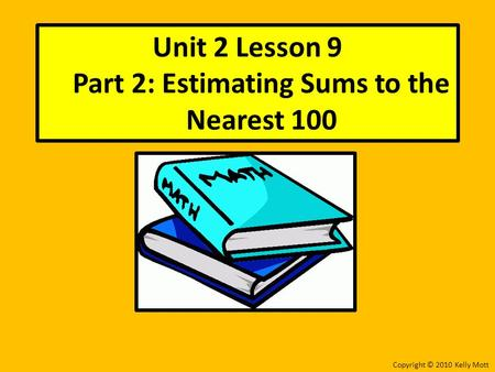 Unit 2 Lesson 9 Part 2: Estimating Sums to the Nearest 100 Copyright © 2010 Kelly Mott.