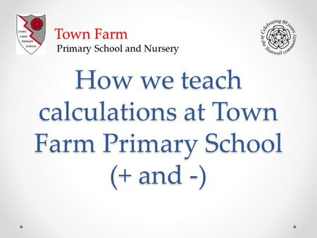 How we teach calculations at Town Farm Primary School (+ and -) Town Farm Primary School and Nursery.