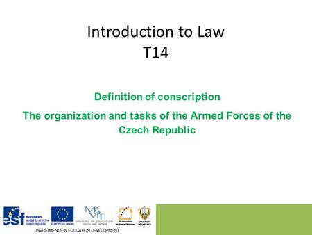 Introduction to Law T14 Definition of conscription The organization and tasks of the Armed Forces of the Czech Republic.
