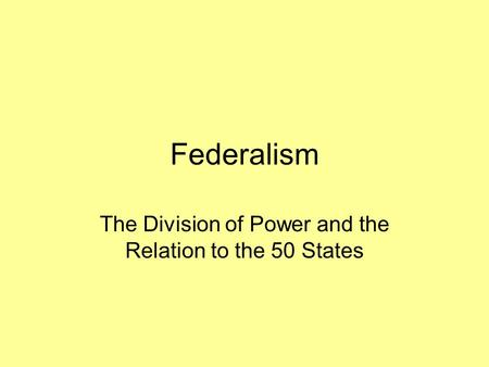 Federalism The Division of Power and the Relation to the 50 States.
