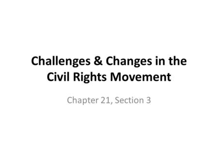 Challenges & Changes in the Civil Rights Movement Chapter 21, Section 3.