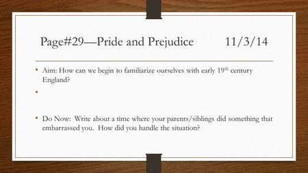 Page#29—Pride and Prejudice11/3/14 Aim: How can we begin to familiarize ourselves with early 19 th century England? Do Now: Write about a time where your.