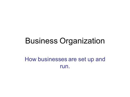 Business Organization How businesses are set up and run.