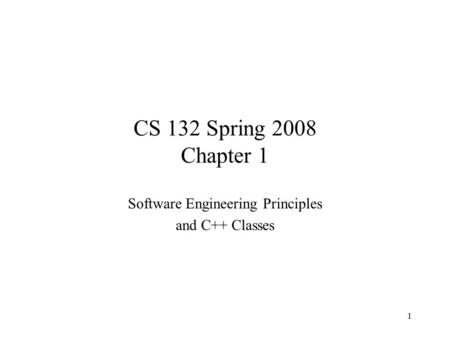 1 CS 132 Spring 2008 Chapter 1 Software Engineering Principles and C++ Classes.