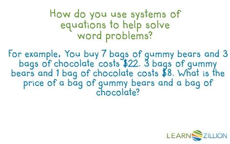 How do you use systems of equations to help solve word problems? For example, You buy 7 bags of gummy bears and 3 bags of chocolate costs $22. 3 bags of.