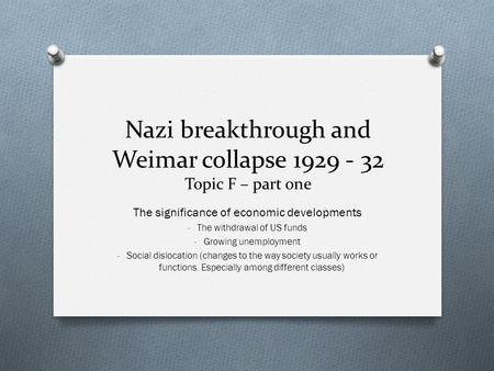 Nazi breakthrough and Weimar collapse 1929 - 32 Topic F – part one The significance of economic developments - The withdrawal of US funds - Growing unemployment.