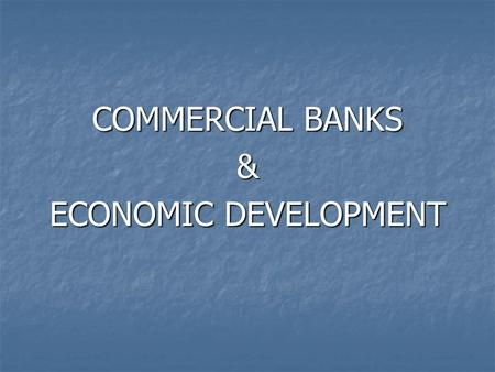 COMMERCIAL BANKS & ECONOMIC DEVELOPMENT. Economic Development may be defined as a process whereby an economy's National Income is carried on from a lower.