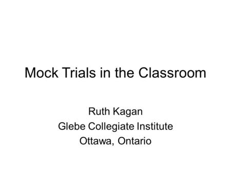 Mock Trials in the Classroom Ruth Kagan Glebe Collegiate Institute Ottawa, Ontario.