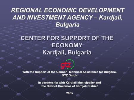REGIONAL ECONOMIC DEVELOPMENT AND INVESTMENT AGENCY – Kardjali, Bulgaria CENTER FOR SUPPORT OF THE ECONOMY Kardjali, Bulgaria With the Support of the German.