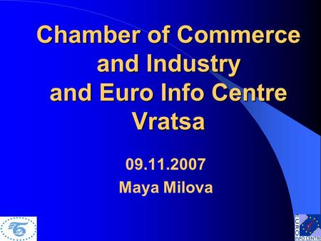 Chamber of Commerce and Industry and Euro Info Centre Vratsa 09.11.2007 Maya Milova.