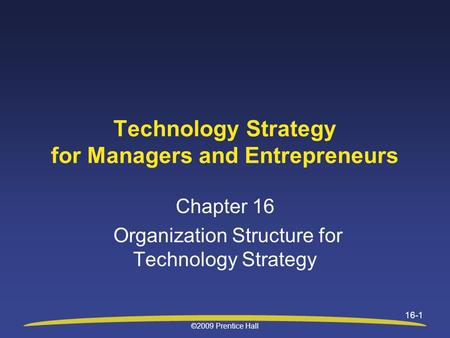 ©2009 Prentice Hall 16-1 Technology Strategy for Managers and Entrepreneurs Chapter 16 Organization Structure for Technology Strategy.