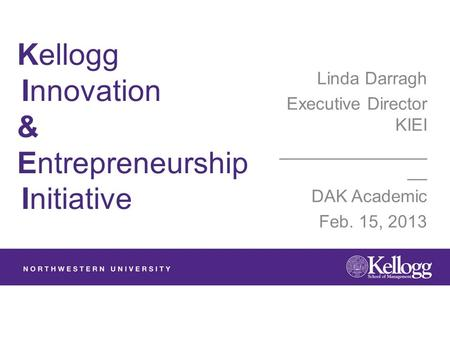 Kellogg Innovation & Entrepreneurship Initiative Linda Darragh Executive Director KIEI _______________ __ DAK Academic Feb. 15, 2013.