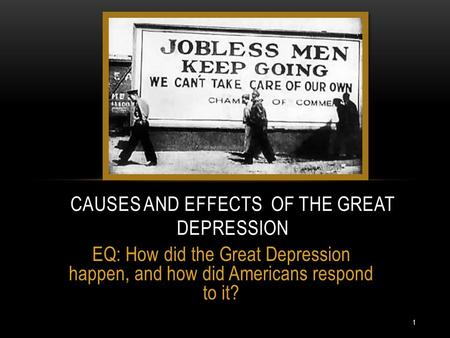 EQ: How did the Great Depression happen, and how did Americans respond to it? CAUSES AND EFFECTS OF THE GREAT DEPRESSION 1.