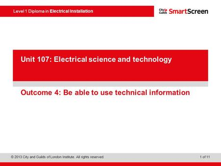 Level 1 Diploma in Electrical Installation © 2013 City and Guilds of London Institute. All rights reserved. 1 of 11 PowerPoint presentation Outcome 4: