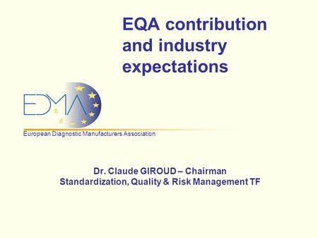 European Diagnostic Manufacturers Association EQA contribution and industry expectations Dr. Claude GIROUD – Chairman Standardization, Quality & Risk Management.