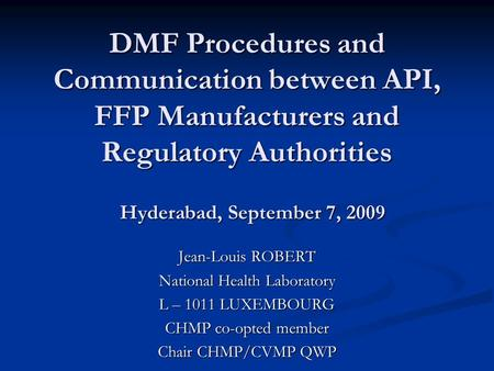 DMF Procedures and Communication between API, FFP Manufacturers and Regulatory Authorities Jean-Louis ROBERT National Health Laboratory L – 1011 LUXEMBOURG.