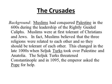 The Crusades Background: Muslims had conquered Palestine in the 600s during the leadership of the Rightly Guided Caliphs. Muslims were at first tolerant.