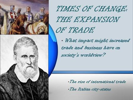 TIMES OF CHANGE: THE EXPANSION OF TRADE What impact might increased trade and business have on society's worldview? The rise of international trade The.