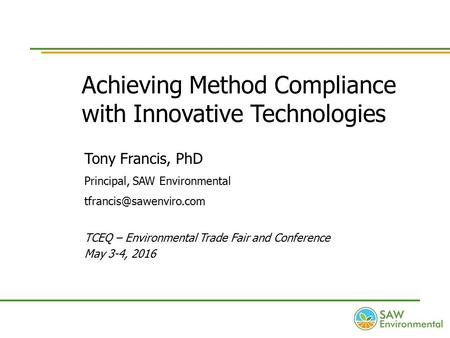 Achieving Method Compliance with Innovative Technologies Tony Francis, PhD Principal, SAW Environmental TCEQ – Environmental Trade.