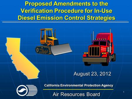 1 Proposed Amendments to the Verification Procedure for In-Use Diesel Emission Control Strategies August 23, 2012 California Environmental Protection Agency.