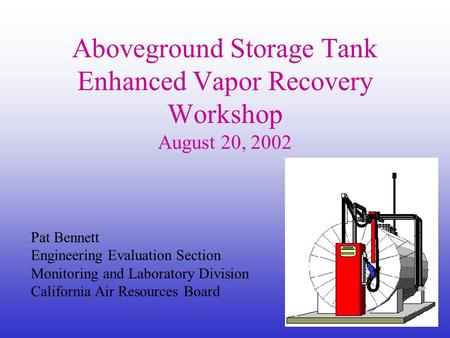 1 Pat Bennett Engineering Evaluation Section Monitoring and Laboratory Division California Air Resources Board Aboveground Storage Tank Enhanced Vapor.