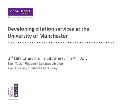 Developing citation services at the University of Manchester 3 rd Bibliometrics in Libraries, Fri 4 th July Scott Taylor, Research Services Librarian,