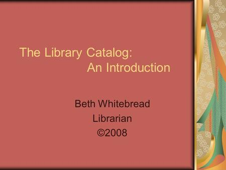 The Library Catalog: An Introduction Beth Whitebread Librarian ©2008.
