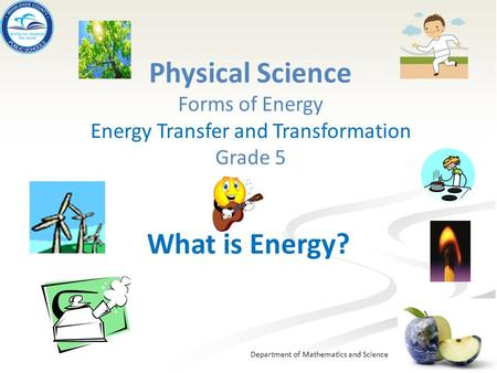 Department of Mathematics and Science Physical Science Forms of Energy Energy Transfer and Transformation Grade 5 What is Energy?
