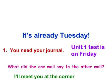 It's already Tuesday! 1. You need your journal. Unit 1 test is on Friday What did the one wall say to the other wall? I'll meet you at the corner.
