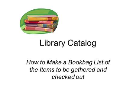 Library Catalog How to Make a Bookbag List of the Items to be gathered and checked out.