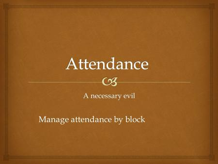 A necessary evil Manage attendance by block.   School Policy  Attendance is at least 80%  Checked at the block  Points may be reduced from Exam 