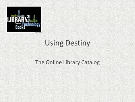 Using Destiny The Online Library Catalog. What is Destiny? Destiny is what we use for a library catalog A library catalog is a listing of all of the materials.