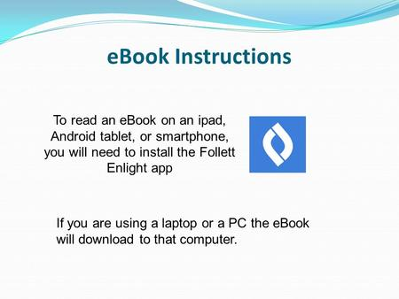 EBook Instructions To read an eBook on an ipad, Android tablet, or smartphone, you will need to install the Follett Enlight app If you are using a laptop.