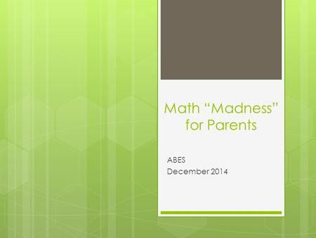 "Math ""Madness"" for Parents ABES December 2014. Introductions Math Specialist – Heidi Kendall ITRT – Cindy Patishnock K – Valerie Marlowe, Paige Beck 1."