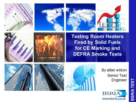 Testing Room Heaters Fired by Solid Fuels for CE Marking and DEFRA Smoke Tests By allan wilson Senior Test Engineer BSRIA TEST.